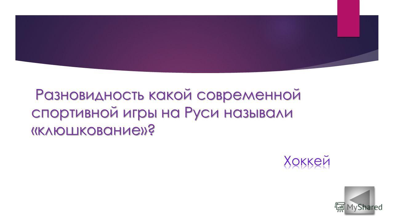 Разновидность какой современной спортивной игры на Руси называли «клюшкование»? Разновидность какой современной спортивной игры на Руси называли «клюшкование»?
