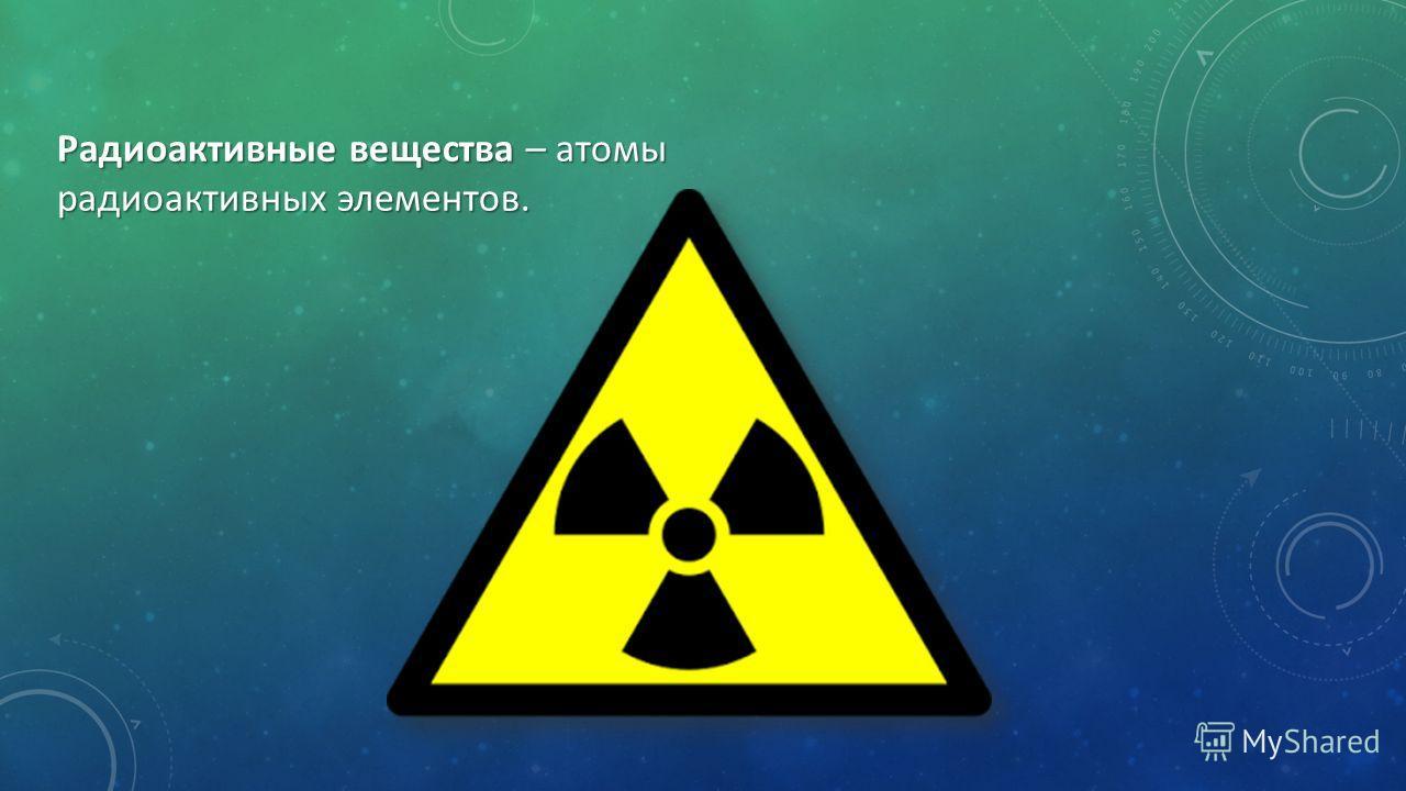 Радиоактивные вещества – атомы радиоактивных элементов.