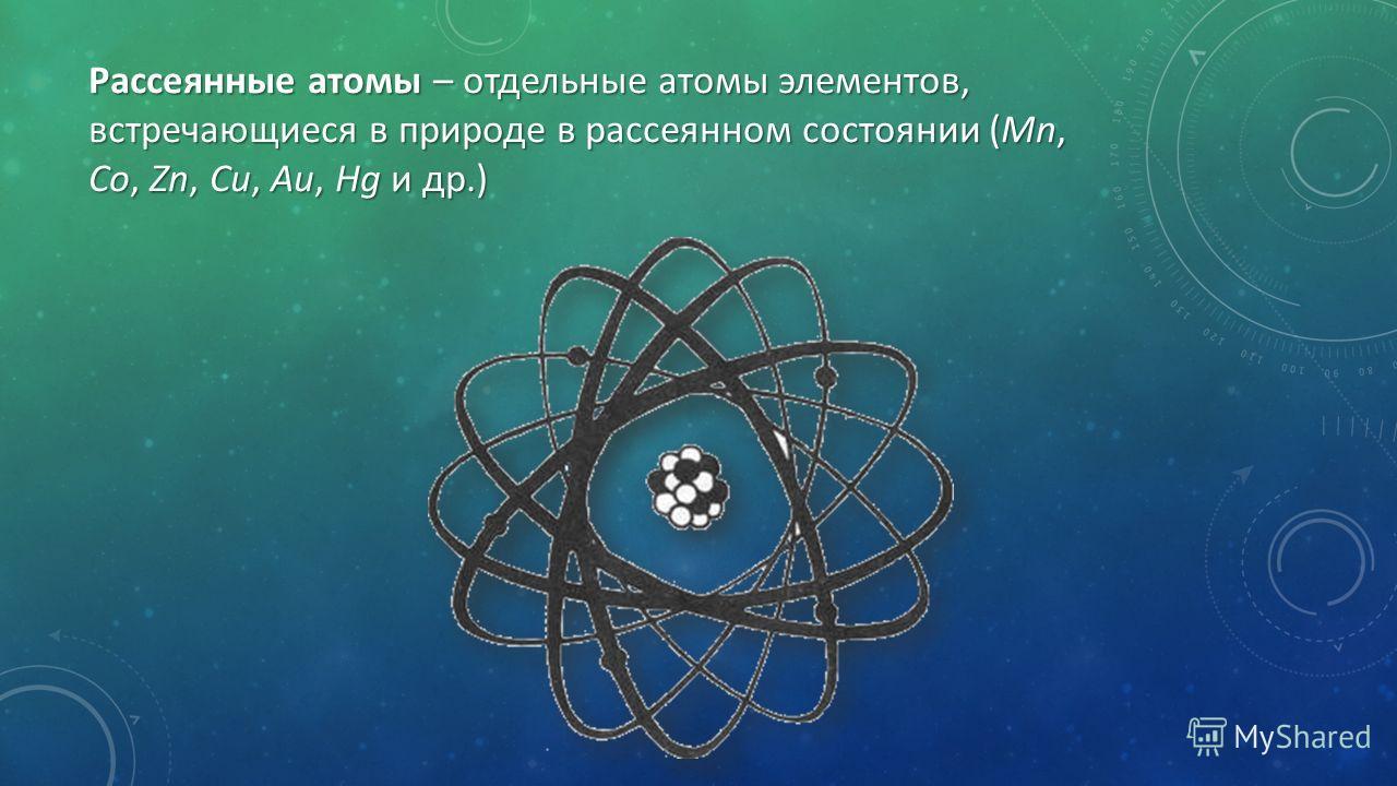 Рассеянные атомы – отдельные атомы элементов, встречающиеся в природе в рассеянном состоянии (Mn, Co, Zn, Cu, Au, Hg и др.)