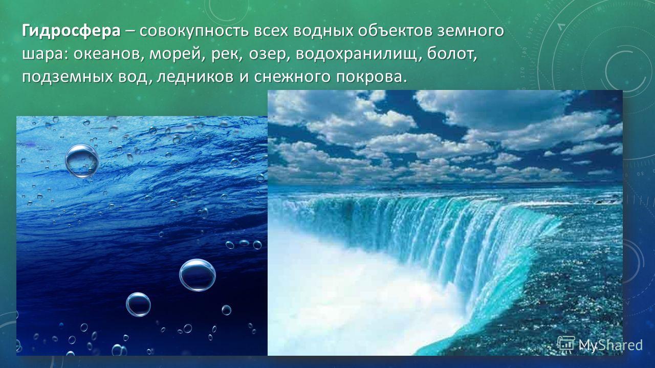 Гидросфера – совокупность всех водных объектов земного шара: океанов, морей, рек, озер, водохранилищ, болот, подземных вод, ледников и снежного покрова.