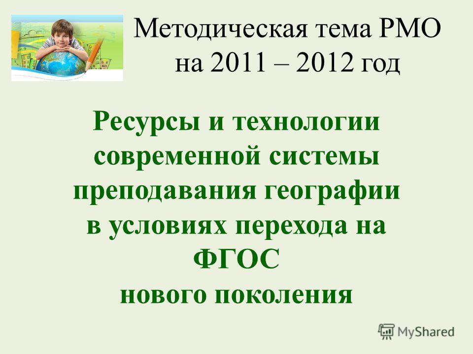 Методическая тема РМО на 2011 – 2012 год Ресурсы и технологии современной системы преподавания географии в условиях перехода на ФГОС нового поколения