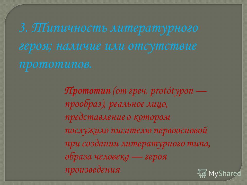 3. Типичность литературного героя; наличие или отсутствие прототипов. Прототип (от греч. protótypon прообраз), реальное лицо, представление о котором послужило писателю первоосновой при создании литературного типа, образа человека героя произведения