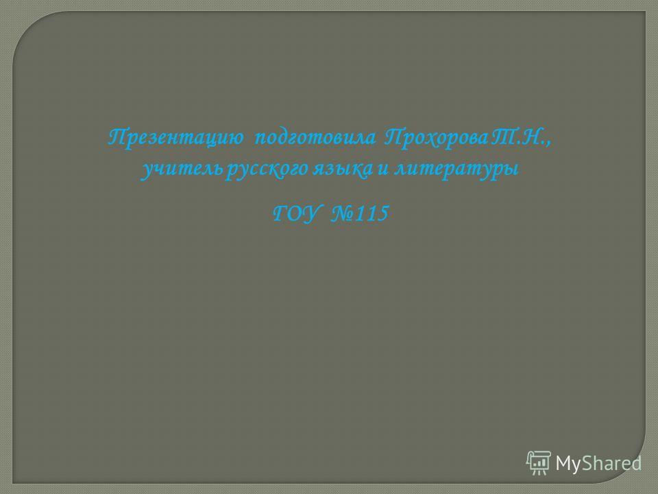 Презентацию подготовила Прохорова Т.Н., учитель русского языка и литературы ГОУ 115