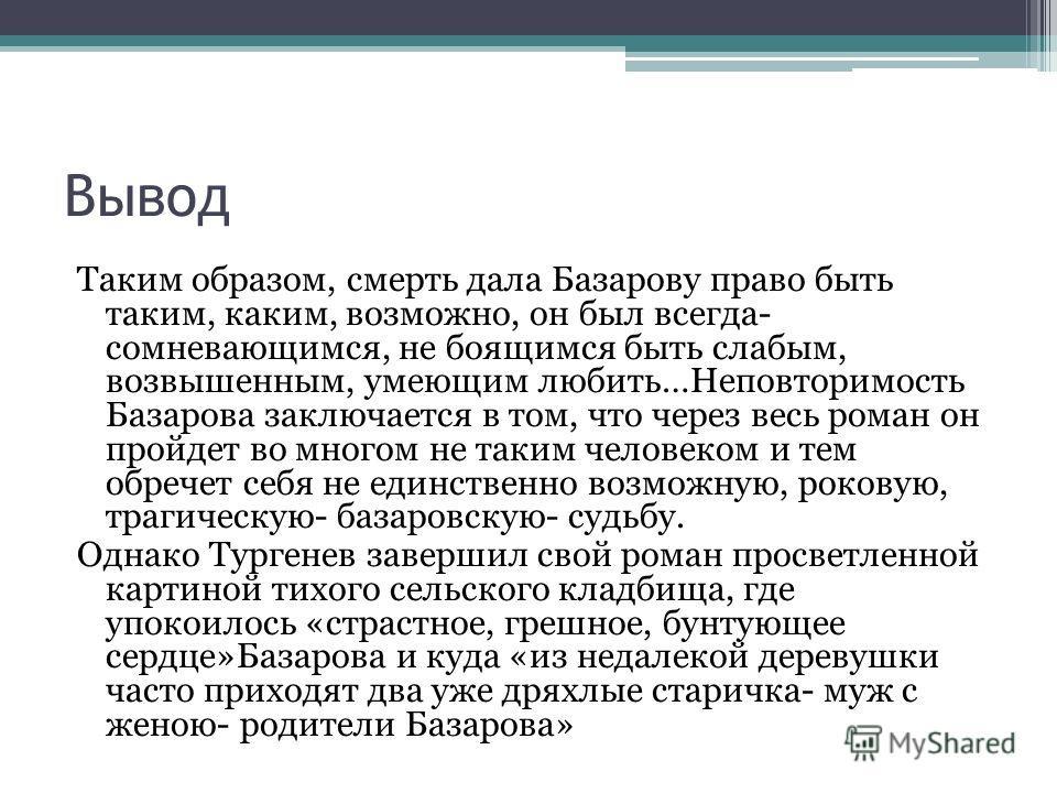 Вывод Таким образом, смерть дала Базарову право быть таким, каким, возможно, он был всегда- сомневающимся, не боящимся быть слабым, возвышенным, умеющим любить…Неповторимость Базарова заключается в том, что через весь роман он пройдет во многом не та