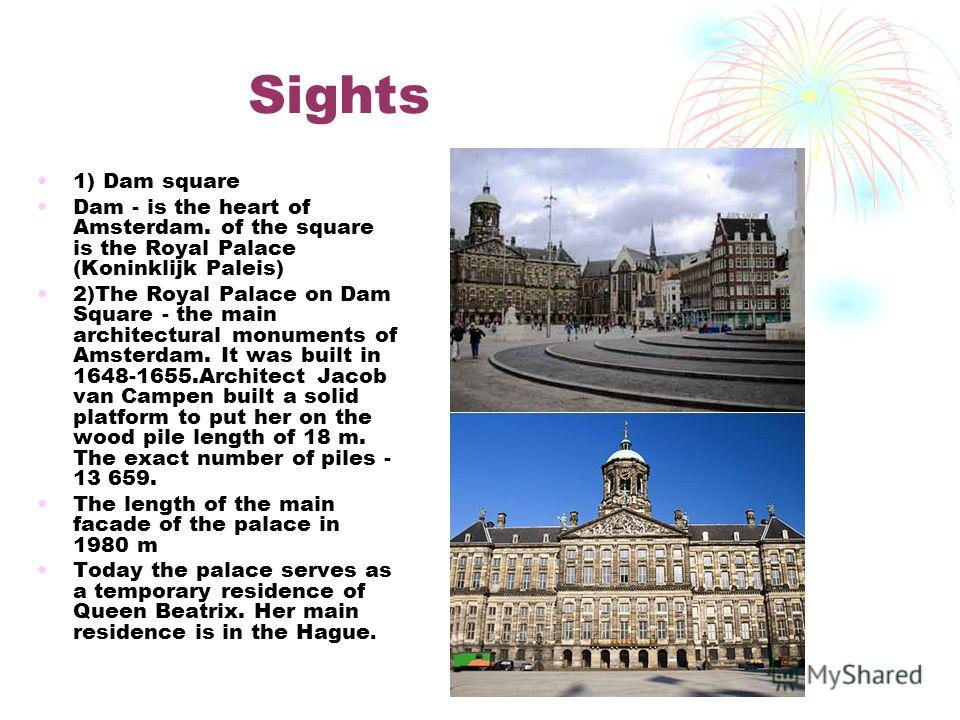 Sights 1) Dam square Dam - is the heart of Amsterdam. of the square is the Royal Palace (Koninklijk Paleis) 2)The Royal Palace on Dam Square - the main architectural monuments of Amsterdam. It was built in 1648-1655.Architect Jacob van Campen built a