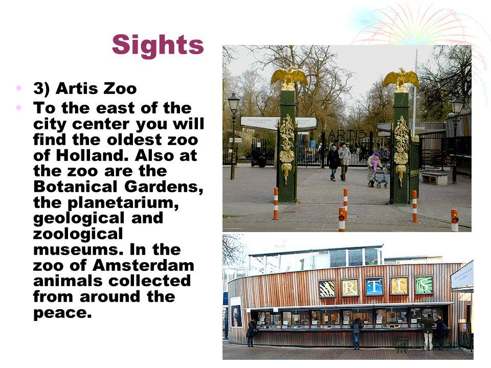 Sights 3) Artis Zoo To the east of the city center you will find the oldest zoo of Holland. Also at the zoo are the Botanical Gardens, the planetarium, geological and zoological museums. In the zoo of Amsterdam animals collected from around the peace