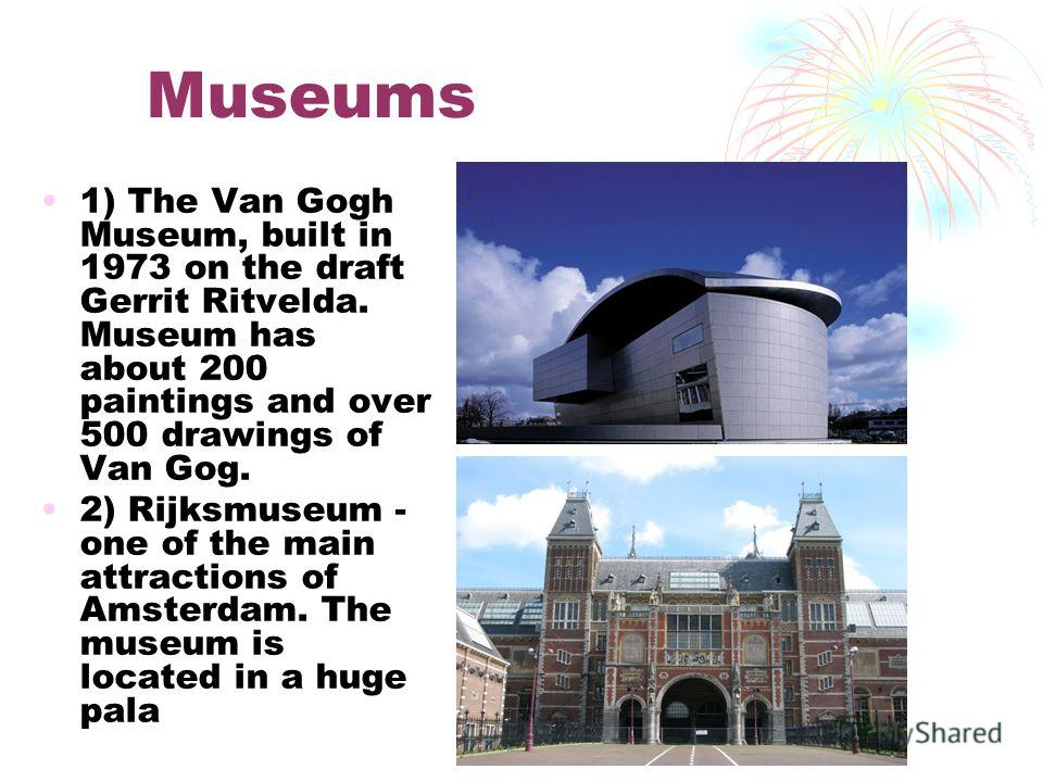 Museums 1) The Van Gogh Museum, built in 1973 on the draft Gerrit Ritvelda. Museum has about 200 paintings and over 500 drawings of Van Gog. 2) Rijksmuseum - one of the main attractions of Amsterdam. The museum is located in a huge pala