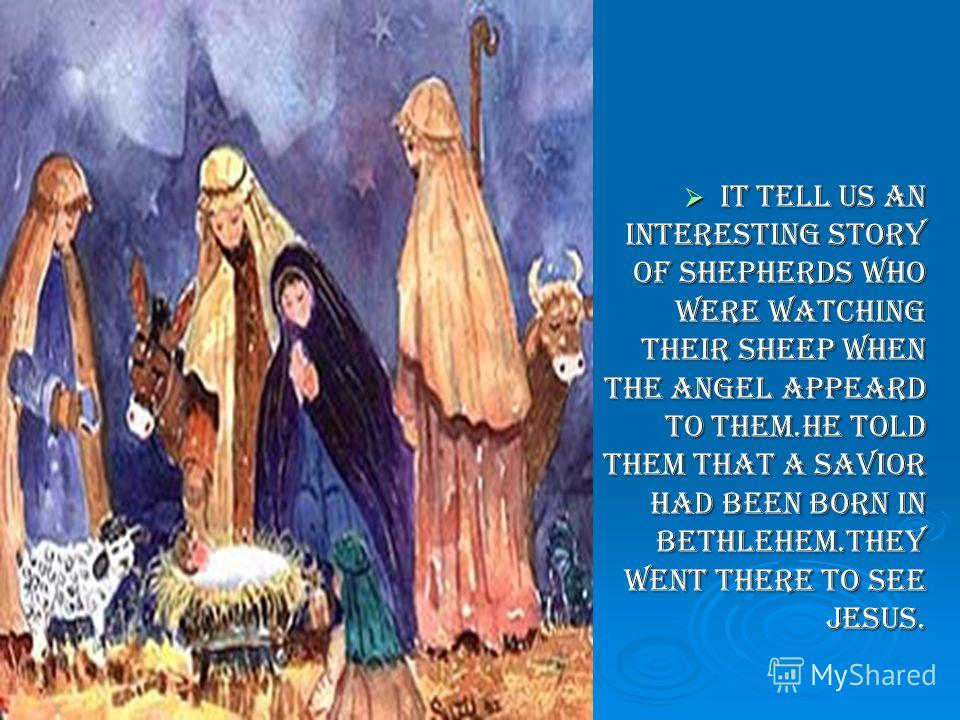 It tell us an interesting story of shepherds who were watching their sheep when the angel appeard to them.He told them that a Savior had been born in Bethlehem.They went there to see Jesus. It tell us an interesting story of shepherds who were watchi