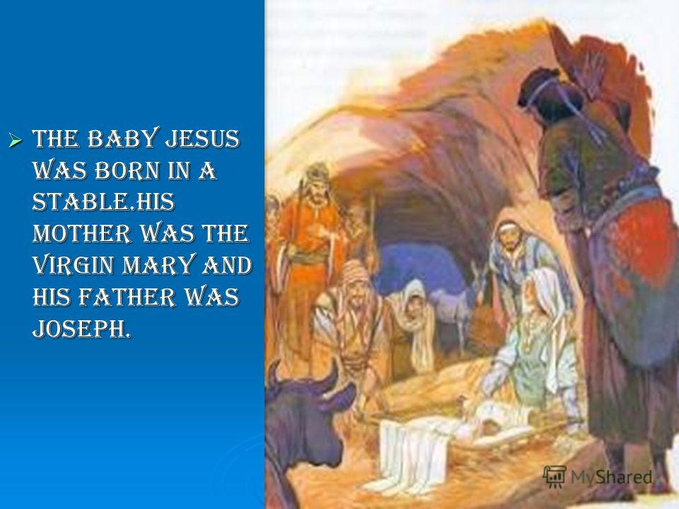 The baby Jesus was born in a stable.His mother was the Virgin Mary and his Father was Joseph. The baby Jesus was born in a stable.His mother was the Virgin Mary and his Father was Joseph.