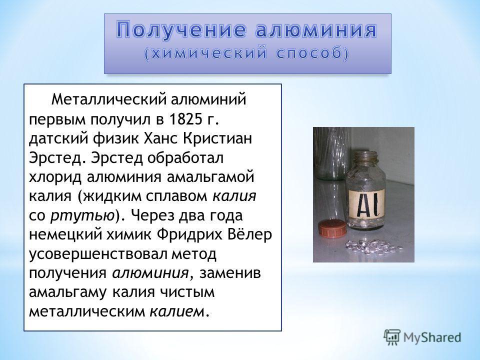 Металлический алюминий первым получил в 1825 г. датский физик Ханс Кристиан Эрстед. Эрстед обработал хлорид алюминия амальгамой калия (жидким сплавом калия со ртутью). Через два года немецкий химик Фридрих Вёлер усовершенствовал метод получения алюми