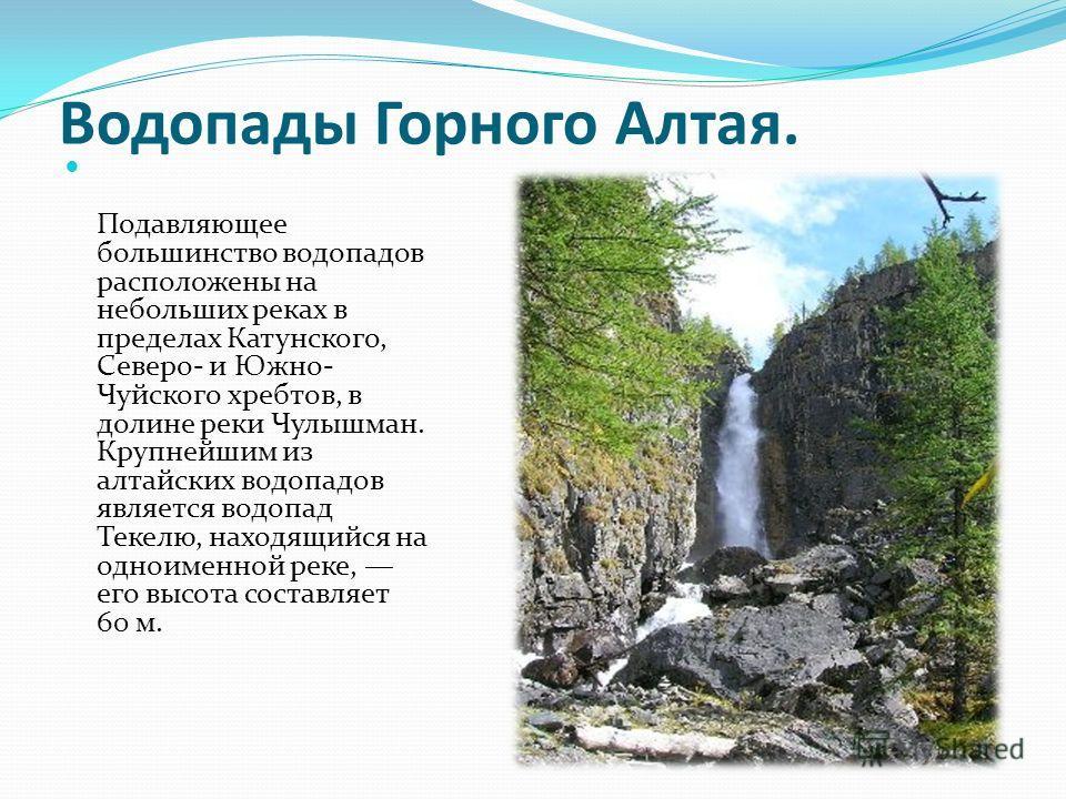 Водопады Горного Алтая. Подавляющее большинство водопадов расположены на небольших реках в пределах Катунского, Северо- и Южно- Чуйского хребтов, в долине реки Чулышман. Крупнейшим из алтайских водопадов является водопад Текелю, находящийся на одноим