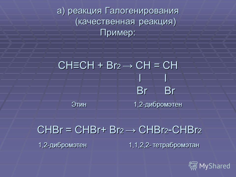 а) Гидрирование СНСН + Н2 СН2 = СН2 б) Галогенирование а) реакция Галогенирования (качественная реакция) Пример: СНСН + Br 2 СН = СН l l Br Br Этин 1,2-дибромэтен СНBr = СНBr+ Br 2 СНBr 2 - СНBr 2 1,2-дибромэтен 1,1,2,2- тетрабромэтан