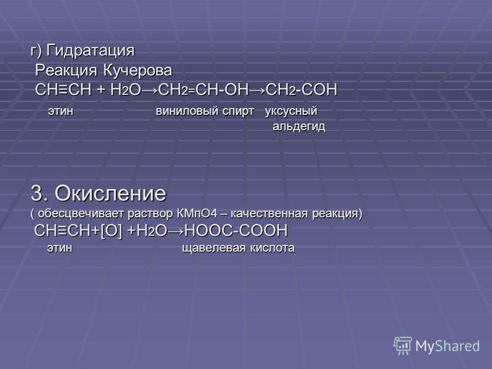 г) Гидратация Реакция Кучерова Реакция Кучерова СНСН + Н 2 ОСН 2= СН-ОНСН 2 -СОН СНСН + Н 2 ОСН 2= СН-ОНСН 2 -СОН этин виниловый спирт уксусный этин виниловый спирт уксусный альдегид альдегид 3. Окисление ( обесцвечивает раствор КМпО4 – качественная