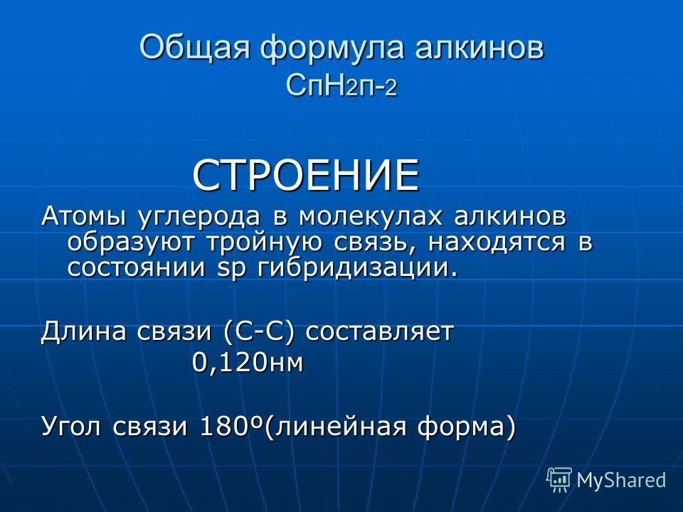 Общая формула алкинов СпН 2 п- 2 СТРОЕНИЕ СТРОЕНИЕ Атомы углерода в молекулах алкинов образуют тройную связь, находятся в состоянии sp гибридизации. Длина связи (С-С) составляет 0,120нм 0,120нм Угол связи 180º(линейная форма)