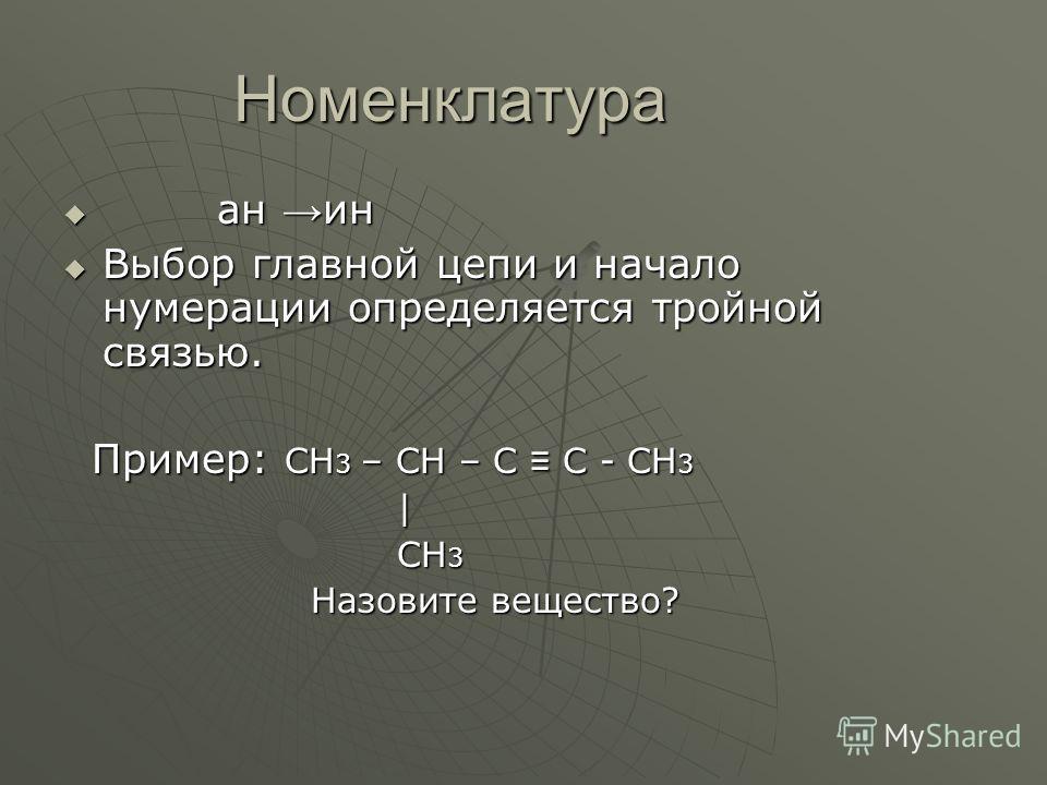 Номенклатура ан ин ан ин Выбор главной цепи и начало нумерации определяется тройной связью. Выбор главной цепи и начало нумерации определяется тройной связью. Пример: СН 3 – СН – С С - СН 3 Пример: СН 3 – СН – С С - СН 3 | СН 3 СН 3 Назовите вещество