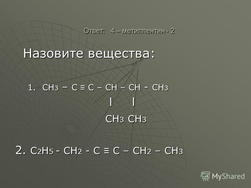 Ответ: 4 – метилпентин - 2 Ответ: 4 – метилпентин - 2 Назовите вещества: Назовите вещества: 1.СН 3 – С С – СН – СН - СН 3 l l l l СН 3 СН 3 СН 3 СН 3 2. С 2 Н 5 - СН 2 - С С – СН 2 – СН 3