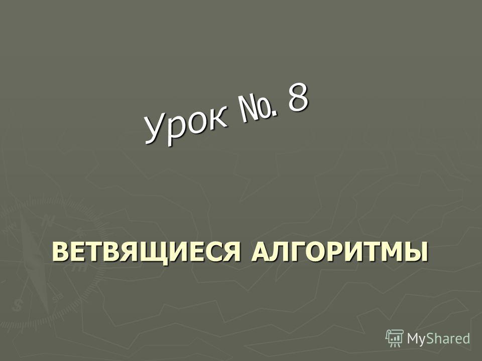 ВЕТВЯЩИЕСЯ АЛГОРИТМЫ ВЕТВЯЩИЕСЯ АЛГОРИТМЫ Урок 8
