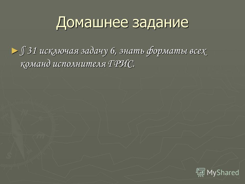 Домашнее задание § 31 исключая задачу 6, знать форматы всех команд исполнителя ГРИС. § 31 исключая задачу 6, знать форматы всех команд исполнителя ГРИС.