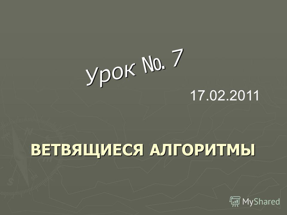 ВЕТВЯЩИЕСЯ АЛГОРИТМЫ ВЕТВЯЩИЕСЯ АЛГОРИТМЫ Урок 7 17.02.2011