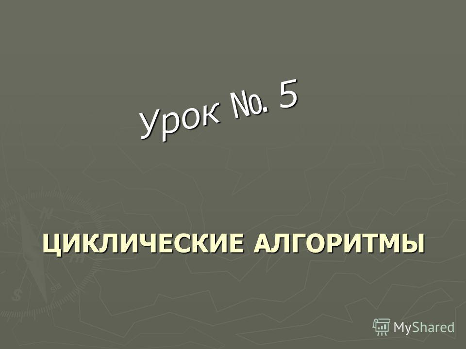 ЦИКЛИЧЕСКИЕ АЛГОРИТМЫ Урок 5