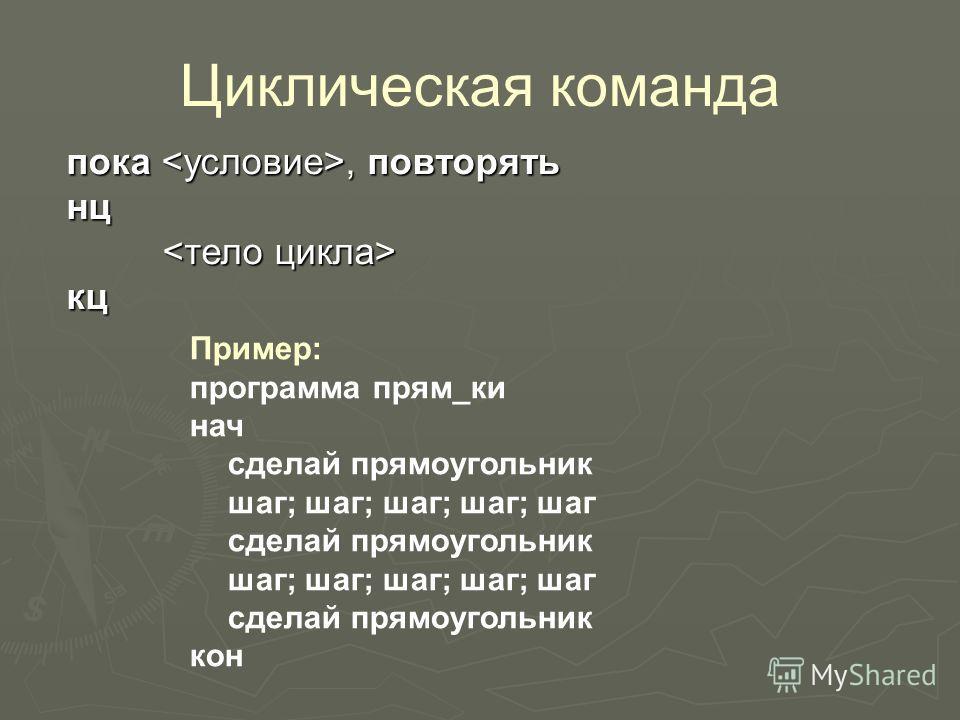 Циклическая команда Пример: программа прям_ки нач сделай прямоугольник шаг; шаг; шаг; шаг; шаг сделай прямоугольник шаг; шаг; шаг; шаг; шаг сделай прямоугольник кон пока, повторять нц кц