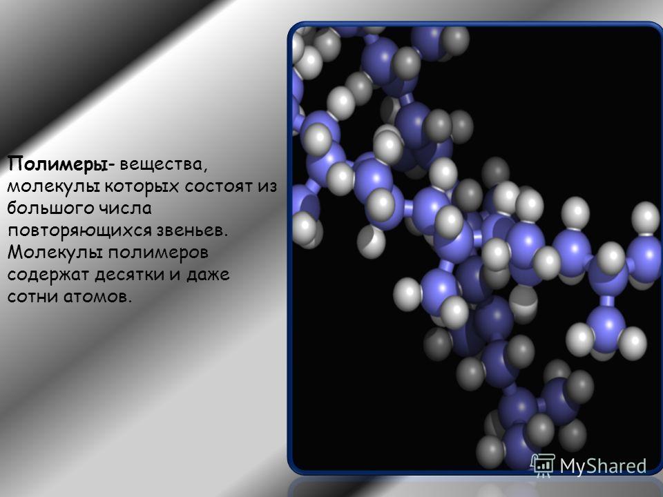 Полимеры- вещества, молекулы которых состоят из большого числа повторяющихся звеньев. Молекулы полимеров содержат десятки и даже сотни атомов.