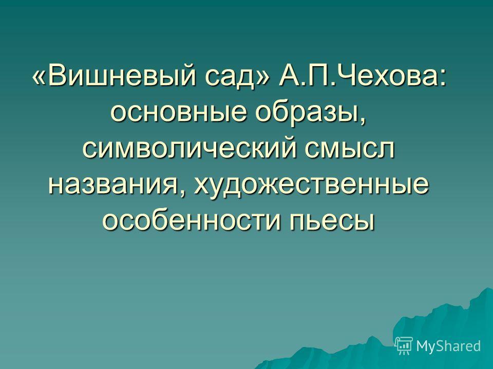 «Вишневый сад» А.П.Чехова: основные образы, символический смысл названия, художественные особенности пьесы