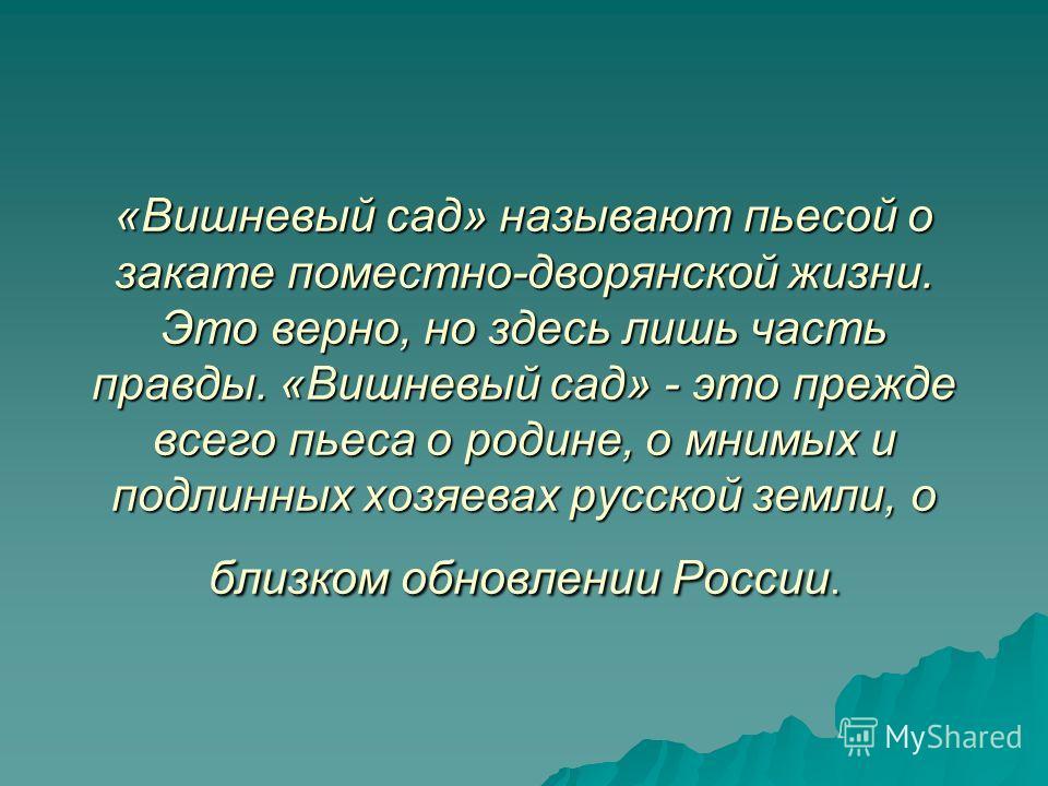 «Вишневый сад» называют пьесой о закате поместно-дворянской жизни. Это верно, но здесь лишь часть правды. «Вишневый сад» - это прежде всего пьеса о родине, о мнимых и подлинных хозяевах русской земли, о близком обновлении России.