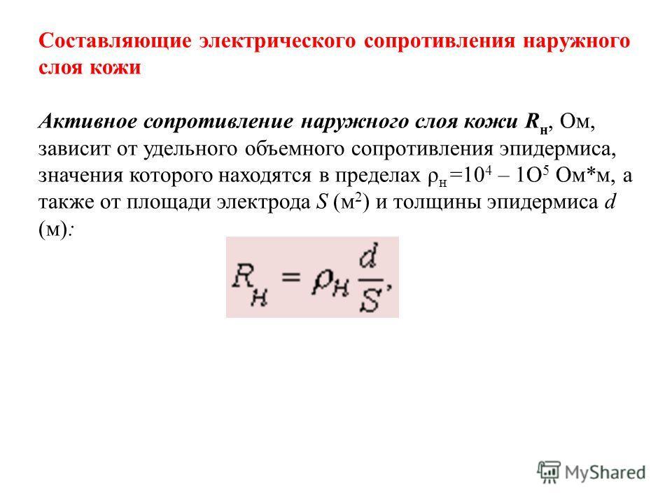 Составляющие электрического сопротивления наружного слоя кожи Активное сопротивление наружного слоя кожи R н, Ом, зависит от удельного объемного сопротивления эпидермиса, значения которого находятся в пределах ρ н =10 4 – 1O 5 Ом*м, а также от площад