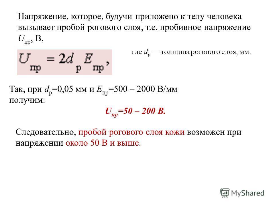 Напряжение, которое, будучи приложено к телу человека вызывает пробой рогового слоя, т.е. пробивное напряжение U пр, В, где d р толщина рогового слоя, мм. Так, при d p =0,05 мм и Е пр =500 – 2000 В/мм получим: U пр =50 – 200 В. Следовательно, пробой