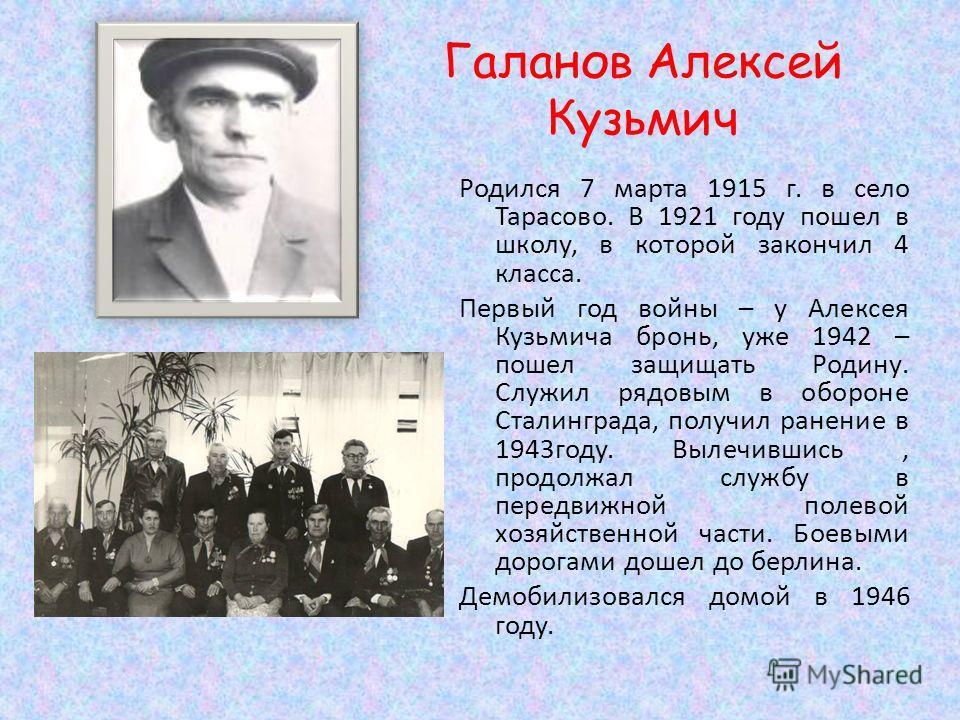 Галанов Алексей Кузьмич Родился 7 марта 1915 г. в село Тарасово. В 1921 году пошел в школу, в которой закончил 4 класса. Первый год войны – у Алексея Кузьмича бронь, уже 1942 – пошел защищать Родину. Служил рядовым в обороне Сталинграда, получил ране