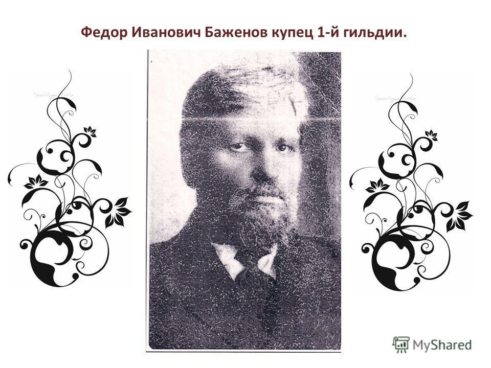 Федор Иванович Баженов купец 1-й гильдии.