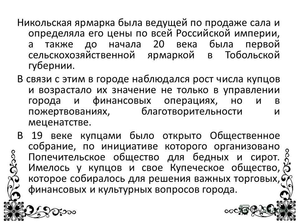 Никольская ярмарка была ведущей по продаже сала и определяла его цены по всей Российской империи, а также до начала 20 века была первой сельскохозяйственной ярмаркой в Тобольской губернии. В связи с этим в городе наблюдался рост числа купцов и возрас