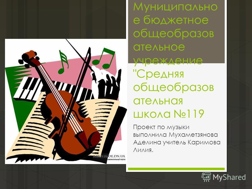 Муниципально е бюджетное общеобразов ательное учреждение Средняя общеобразов ательная школа 119 Проект по музыки выполнила Мухаметзянова Аделина учитель Каримова Лилия.