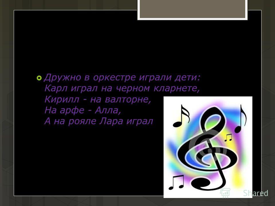 Дружно в оркестре играли дети: Карл играл на черном кларнете, Кирилл - на валторне, На арфе - Алла, А на рояле Лара играла.