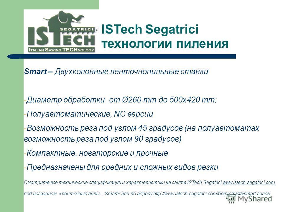 Smart – Двухколонные ленточнопильные станки -Диаметр обработки от Ø260 mm до 500x420 mm; -Полуавтоматические, NC версии -Возможность реза под углом 45 градусов (на полуавтоматах возможность реза под углом 90 градусов) -Компактные, новаторские и прочн