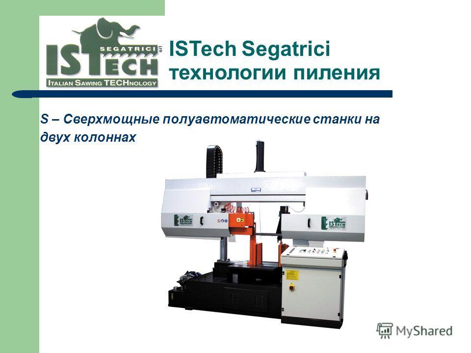 S – Сверхмощные полуавтоматические станки на двух колоннах ISTech Segatrici технологии пиления --