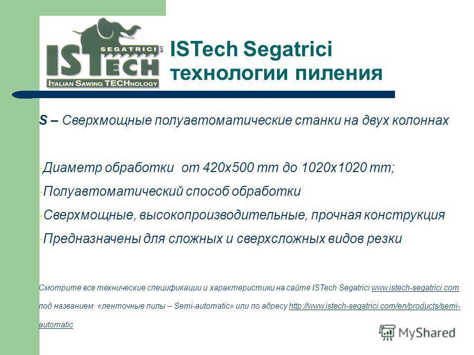 S – Сверхмощные полуавтоматические станки на двух колоннах -Диаметр обработки от 420x500 mm до 1020x1020 mm; -Полуавтоматический способ обработки -Сверхмощные, высокопроизводительные, прочная конструкция -Предназначены для сложных и сверхсложных видо