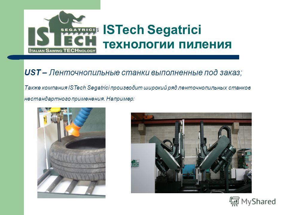 UST – Ленточнопильные станки выполненные под заказ; Также компания ISTech Segatrici производит широкий ряд ленточнопильных станков нестандартного применения. Например: ISTech Segatrici технологии пиления --