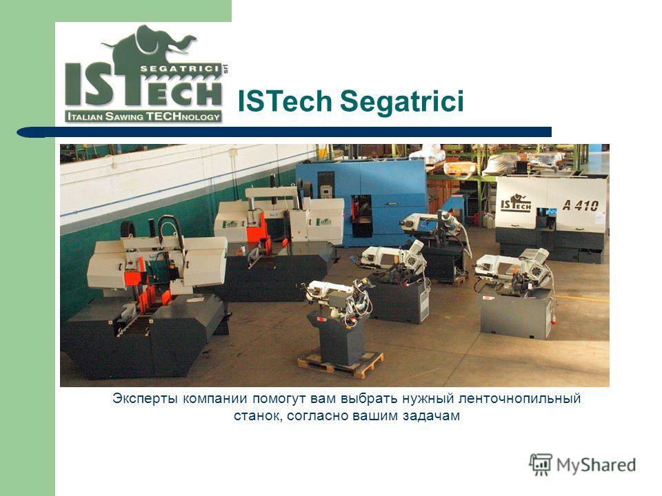 Эксперты компании помогут вам выбрать нужный ленточнопильный станок, согласно вашим задачам ISTech Segatrici