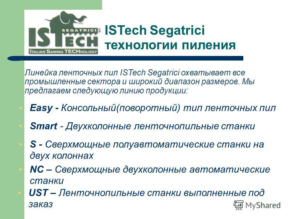 Линейка ленточных пил ISTech Segatrici охватывает все промышленные сектора и широкий диапазон размеров. Мы предлагаем следующую линию продукции: Easy - Консольный(поворотный) тип ленточных пил Smart - Двухколонные ленточнопильные станки S - Сверхмощн