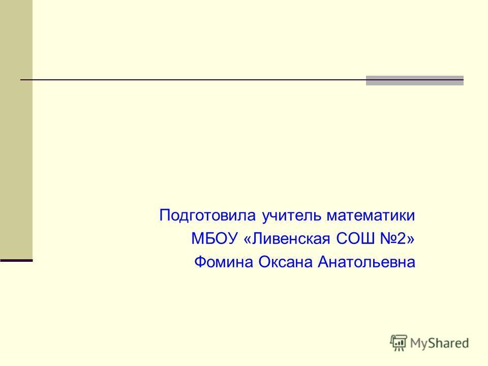 Подготовила учитель математики МБОУ «Ливенская СОШ 2» Фомина Оксана Анатольевна