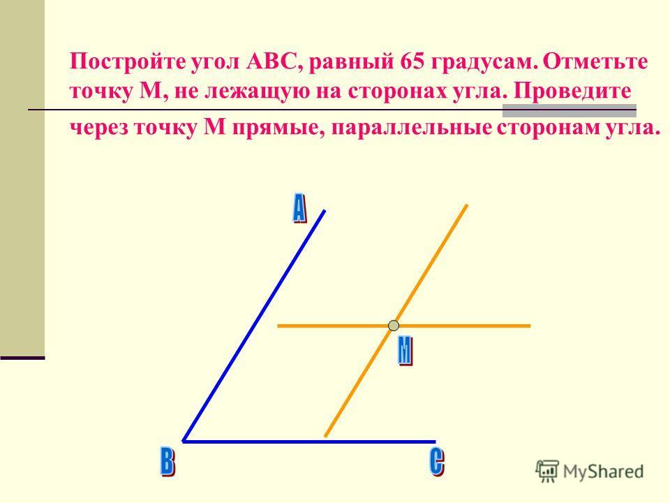 Постройте угол АВС, равный 65 градусам. Отметьте точку М, не лежащую на сторонах угла. Проведите через точку М прямые, параллельные сторонам угла.