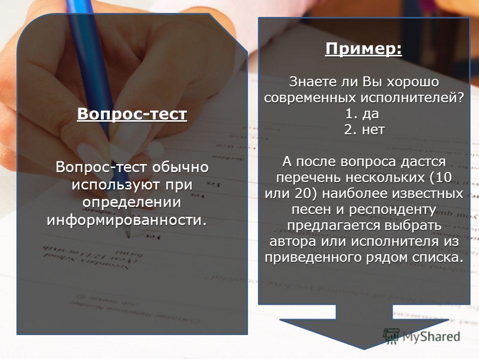 Вопрос-тест Вопрос-тест обычно используют при определении информированности. Вопрос-тест обычно используют при определении информированности. Пример: Знаете ли Вы хорошо современных исполнителей? 1. да 2. нет А после вопроса дастся перечень нескольки