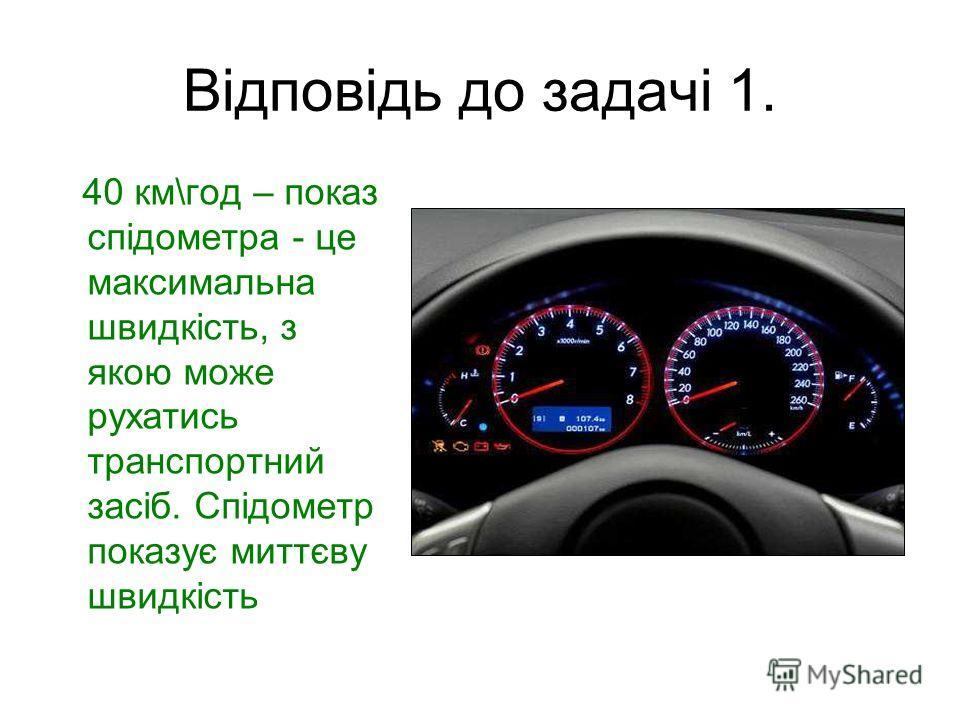 Відповідь до задачі 1. 40 км\год – показ спідометра - це максимальна швидкість, з якою може рухатись транспортний засіб. Спідометр показує миттєву швидкість