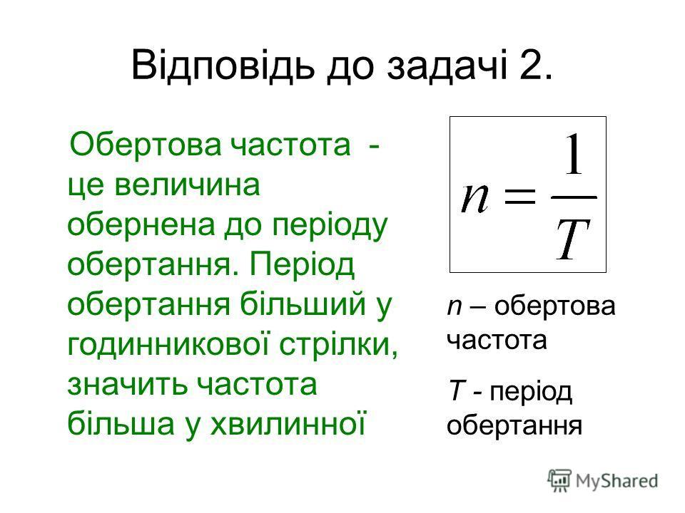 Відповідь до задачі 2. Обертова частота - це величина обернена до періоду обертання. Період обертання більший у годинникової стрілки, значить частота більша у хвилинної n – обертова частота T - період обертання