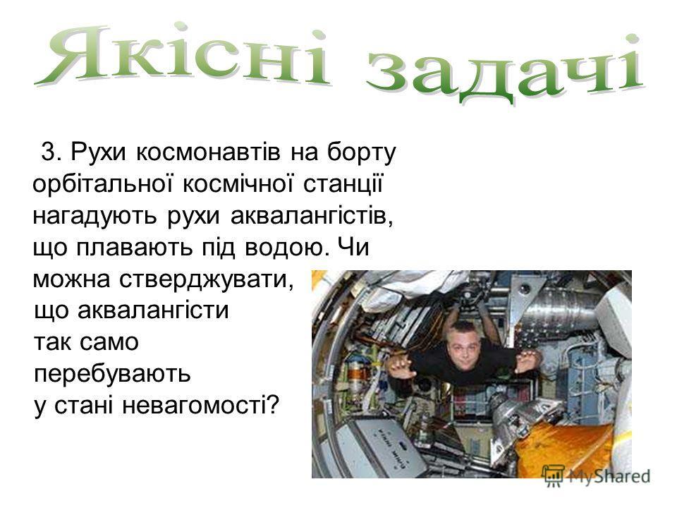 3. Рухи космонавтів на борту орбітальної космічної станції нагадують рухи аквалангістів, що плавають під водою. Чи можна стверджувати, що аквалангісти так само перебувають у стані невагомості?