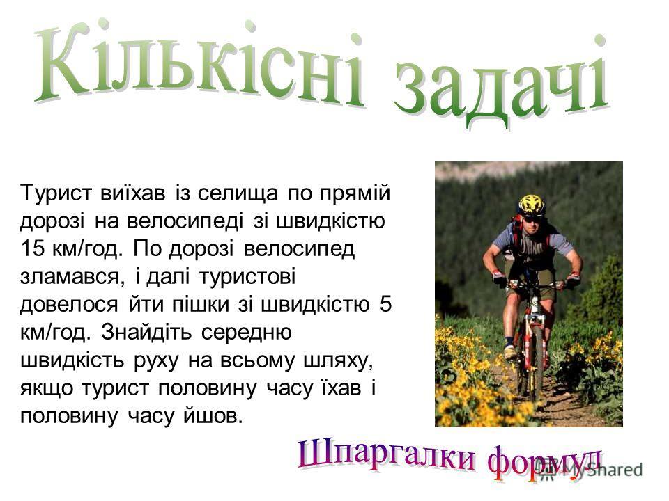 Турист виїхав із селища по прямій дорозі на велосипеді зі швидкістю 15 км/год. По дорозі велосипед зламався, і далі туристові довелося йти пішки зі швидкістю 5 км/год. Знайдіть середню швидкість руху на всьому шляху, якщо турист половину часу їхав і