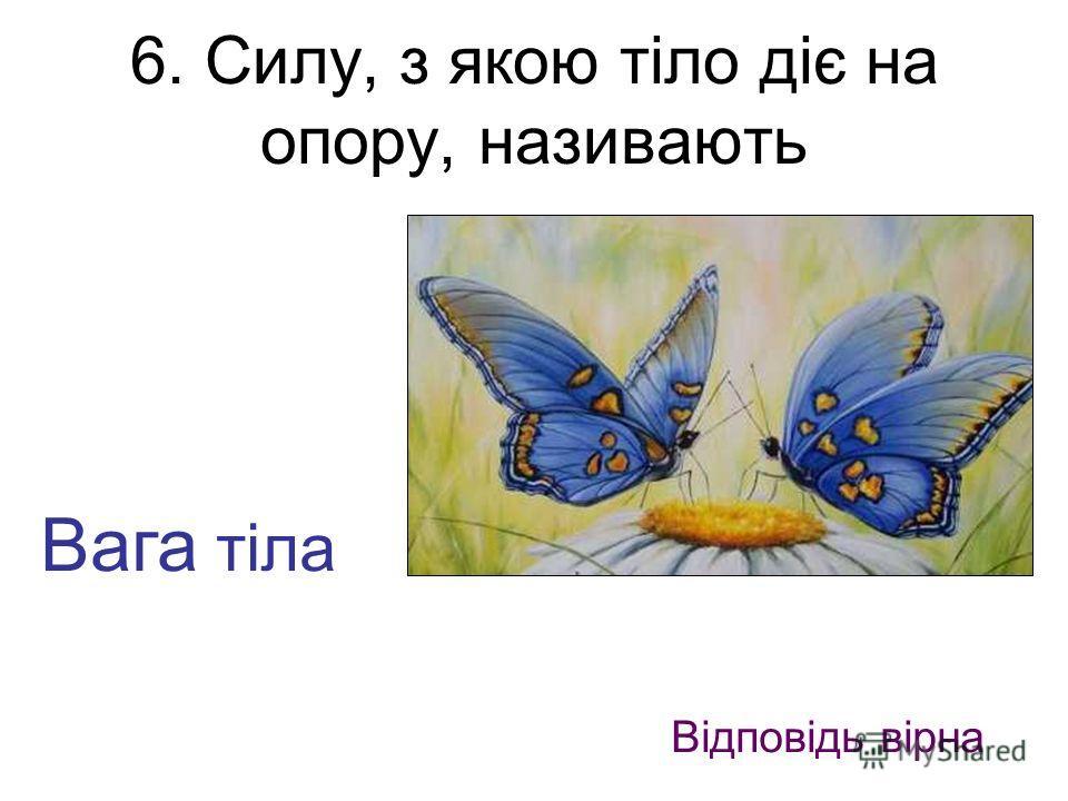 6. Силу, з якою тіло діє на опору, називають Вага тіла Відповідь вірна