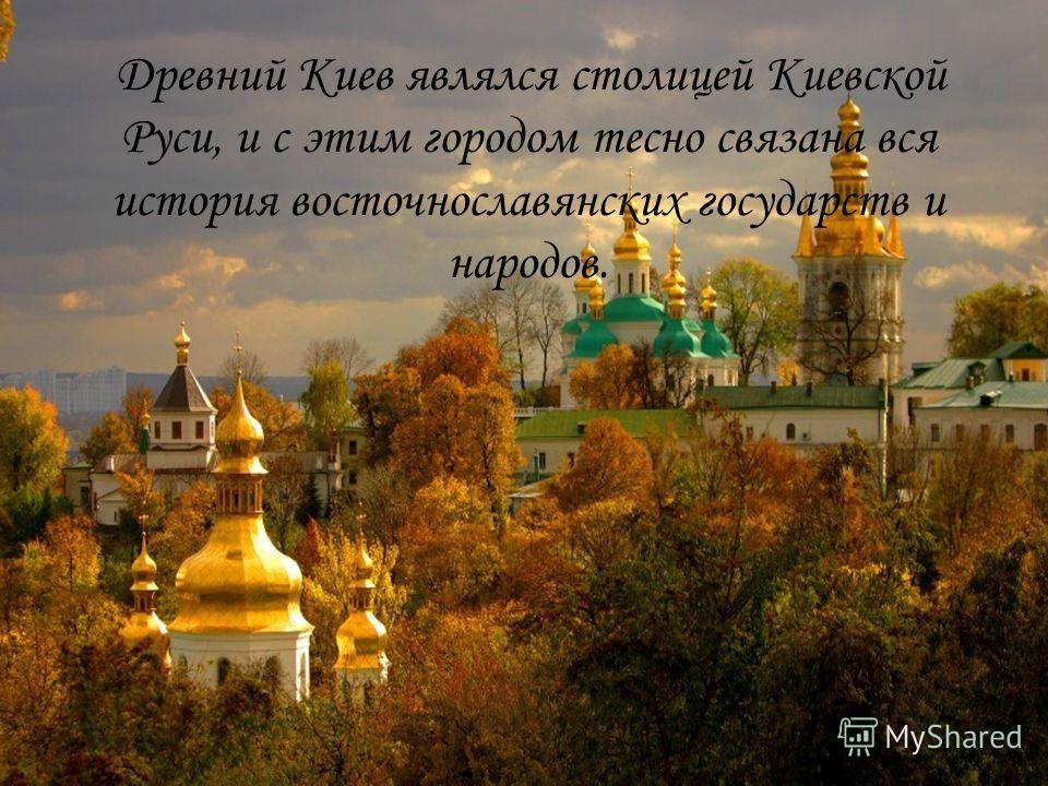 Древний Киев являлся столицей Киевской Руси, и с этим городом тесно связана вся история восточнославянских государств и народов.